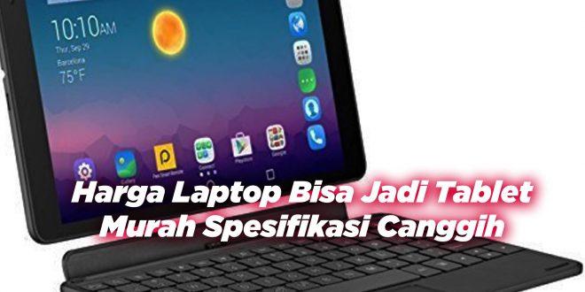 Harga Laptop Bisa Jadi Tablet, Murah Spesifikasi Canggih